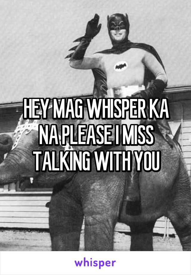HEY MAG WHISPER KA NA PLEASE I MISS TALKING WITH YOU