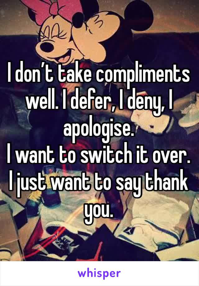 I don't take compliments well. I defer, I deny, I apologise. I want to switch it over. I just want to say thank you.