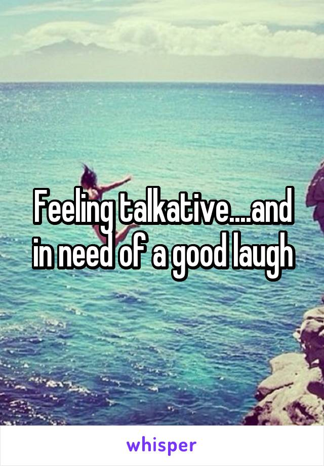 Feeling talkative....and in need of a good laugh
