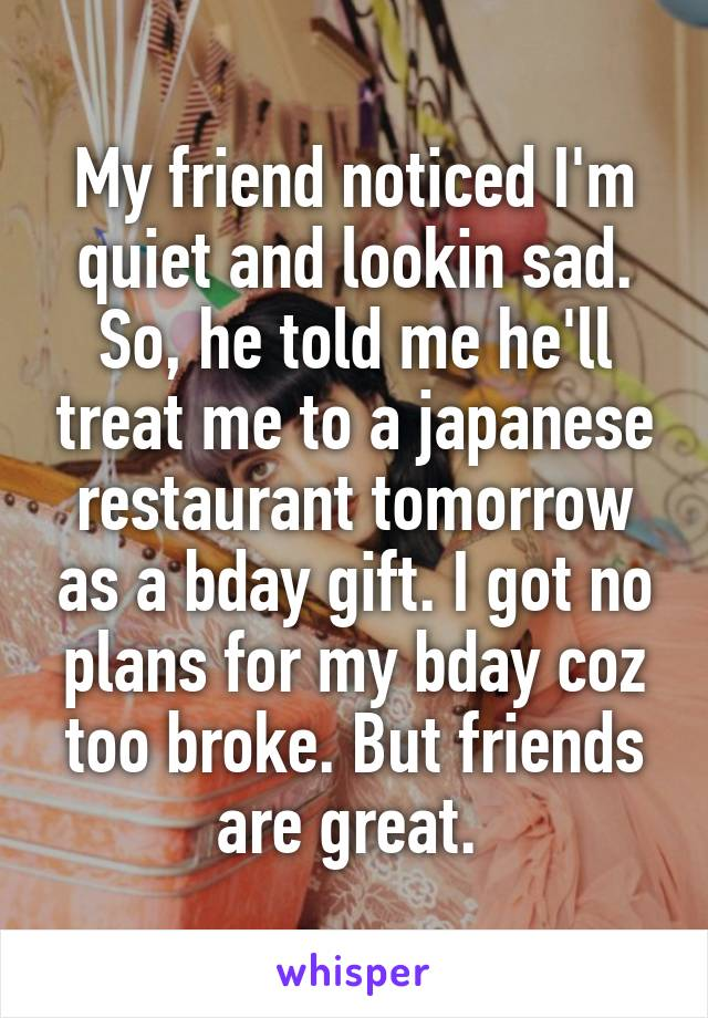 My friend noticed I'm quiet and lookin sad. So, he told me he'll treat me to a japanese restaurant tomorrow as a bday gift. I got no plans for my bday coz too broke. But friends are great.