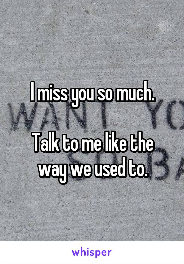 I miss you so much.  Talk to me like the way we used to.