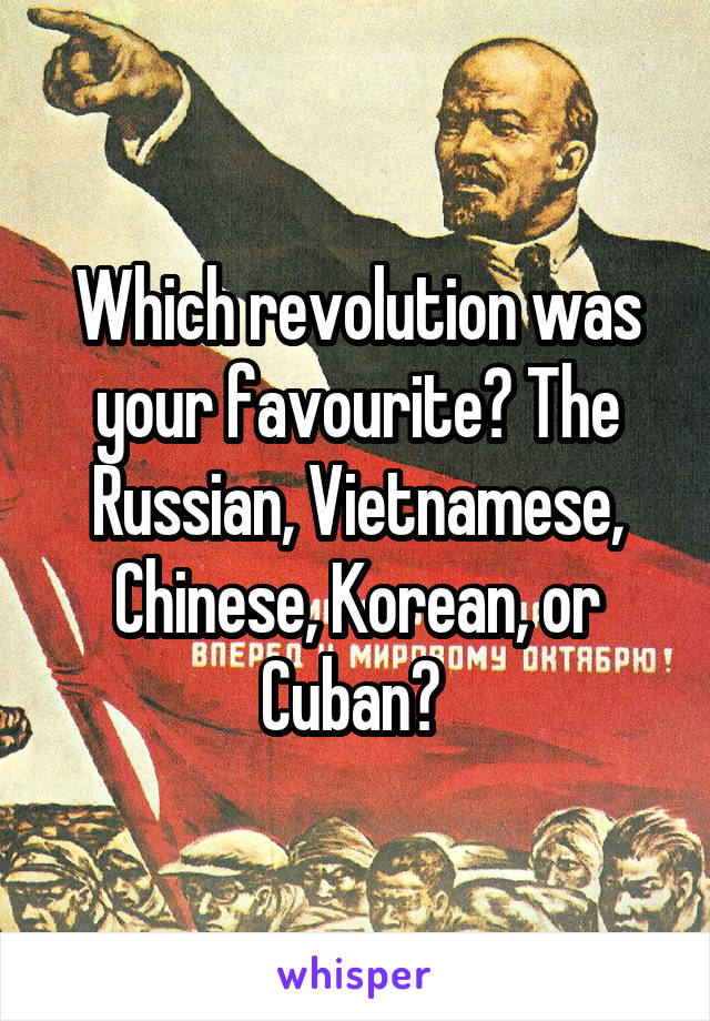 Which revolution was your favourite? The Russian, Vietnamese, Chinese, Korean, or Cuban?