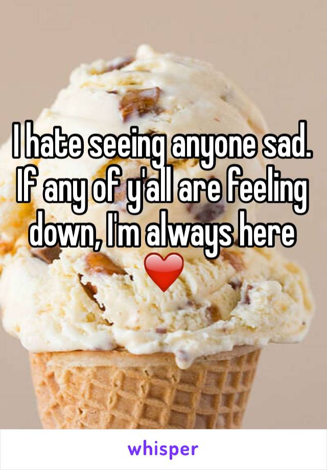 I hate seeing anyone sad. If any of y'all are feeling down, I'm always here ❤️