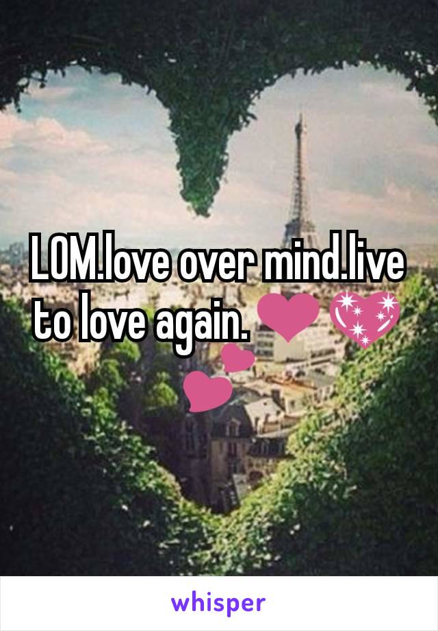 LOM.love over mind.live to love again.❤💖💕