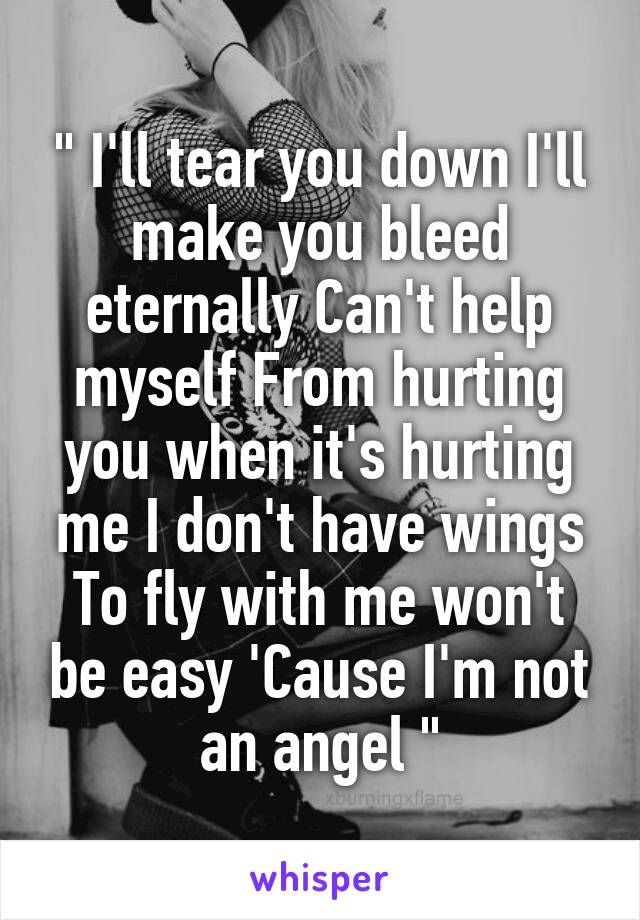 """"""" I'll tear you down I'll make you bleed eternally Can't help myself From hurting you when it's hurting me I don't have wings To fly with me won't be easy 'Cause I'm not an angel """""""