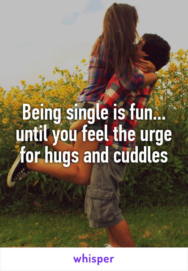 Being single is fun... until you feel the urge for hugs and cuddles