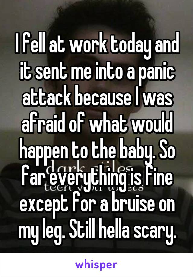 I fell at work today and it sent me into a panic attack because I was afraid of what would happen to the baby. So far everything is fine except for a bruise on my leg. Still hella scary.