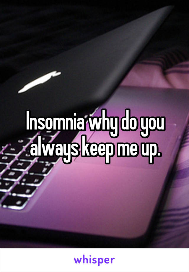 Insomnia why do you always keep me up.