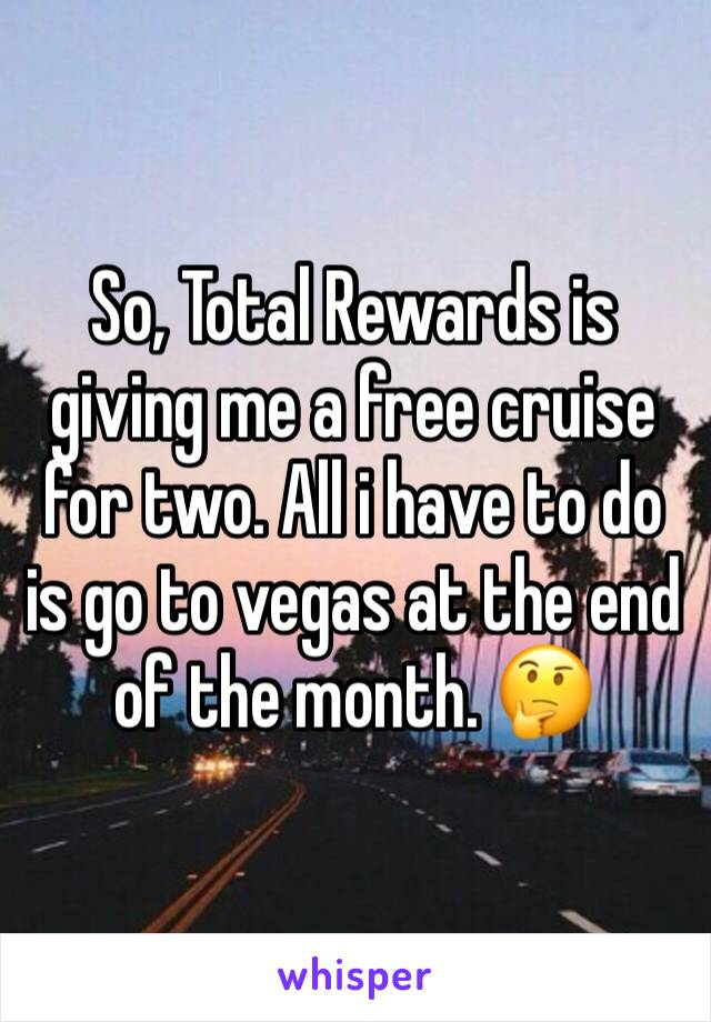 So, Total Rewards is giving me a free cruise for two. All i have to do is go to vegas at the end of the month. 🤔