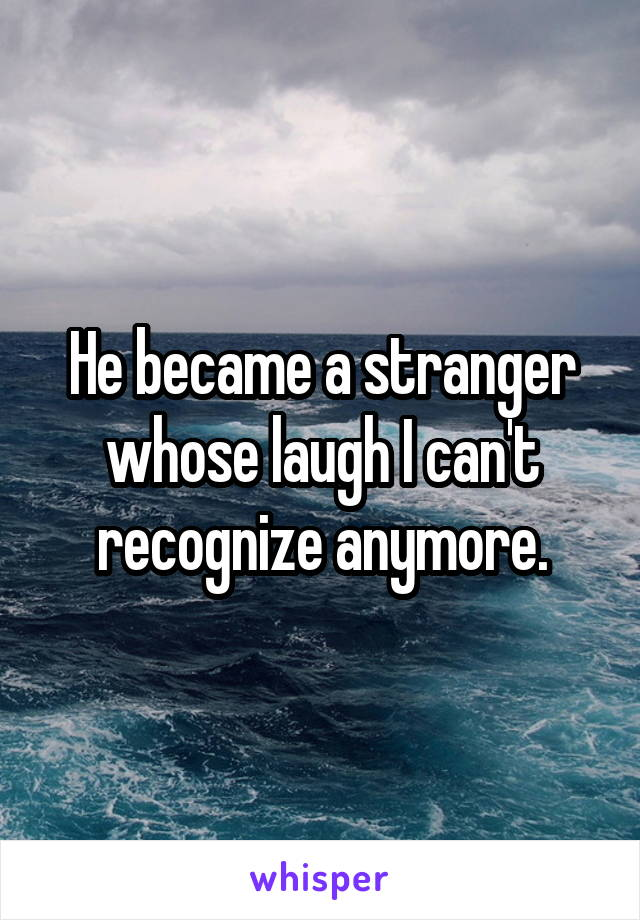 He became a stranger whose laugh I can't recognize anymore.