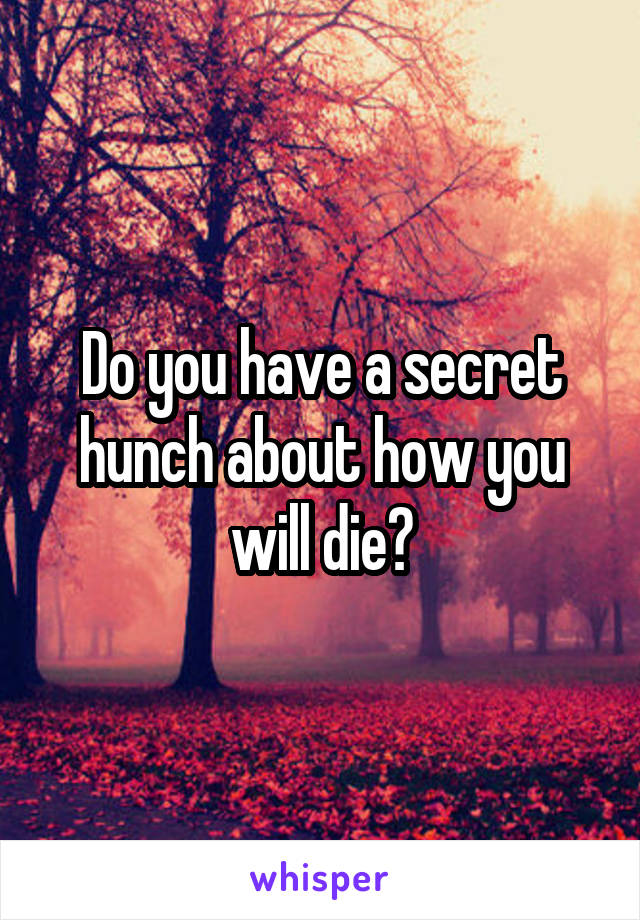 Do you have a secret hunch about how you will die?