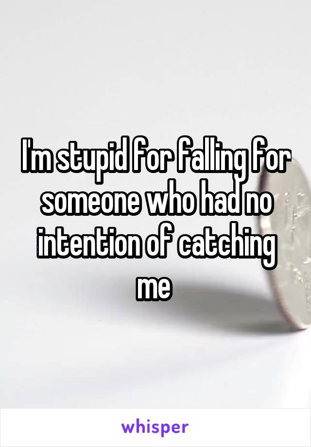I'm stupid for falling for someone who had no intention of catching me