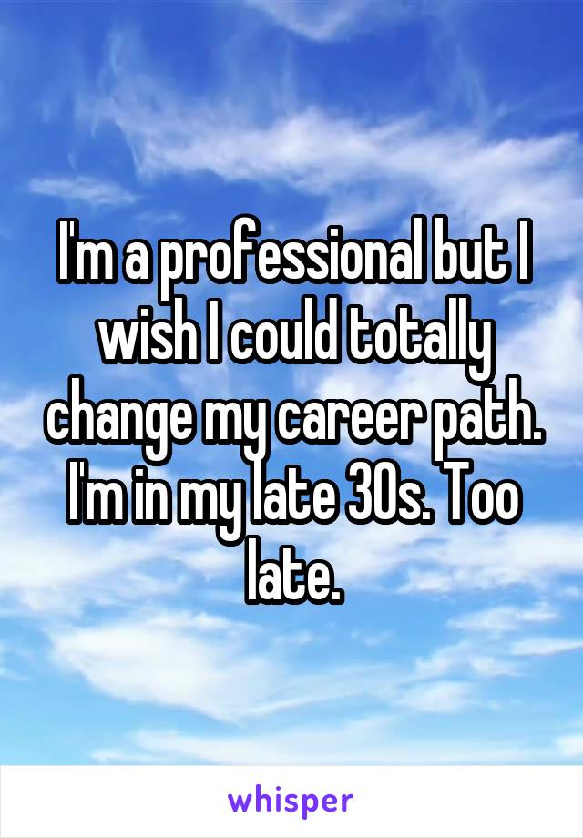 I'm a professional but I wish I could totally change my career path. I'm in my late 30s. Too late.