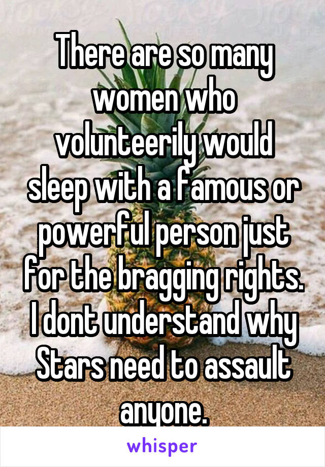 There are so many women who volunteerily would sleep with a famous or powerful person just for the bragging rights. I dont understand why Stars need to assault anyone.