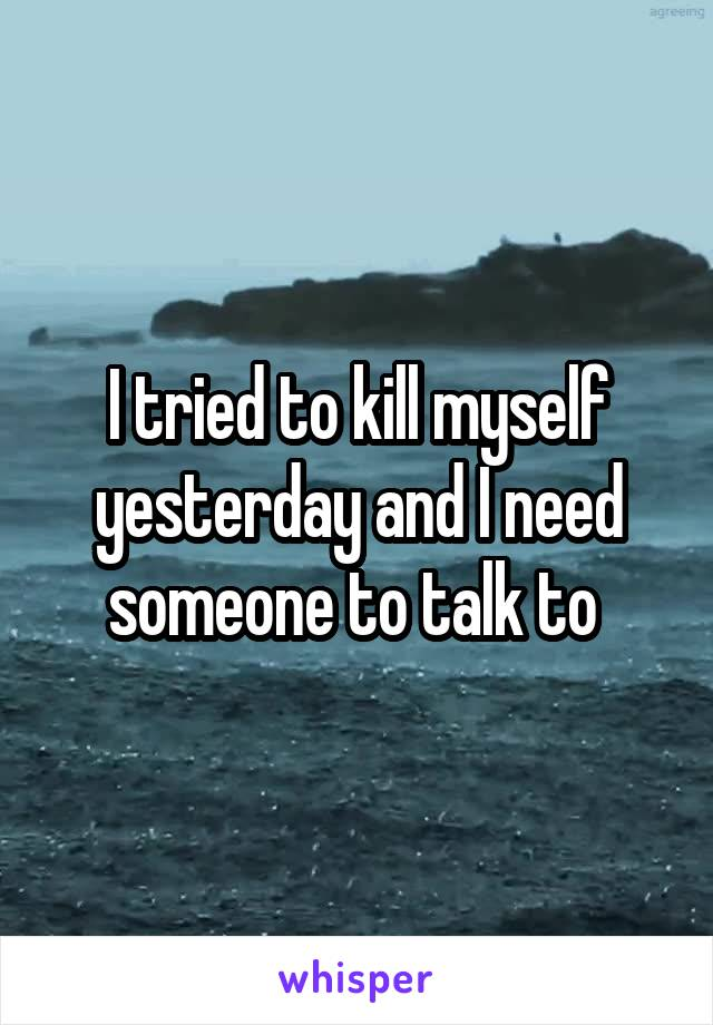I tried to kill myself yesterday and I need someone to talk to