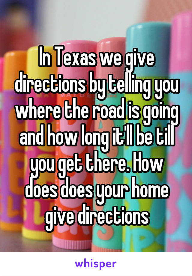 In Texas we give directions by telling you where the road is going and how long it'll be till you get there. How does does your home give directions
