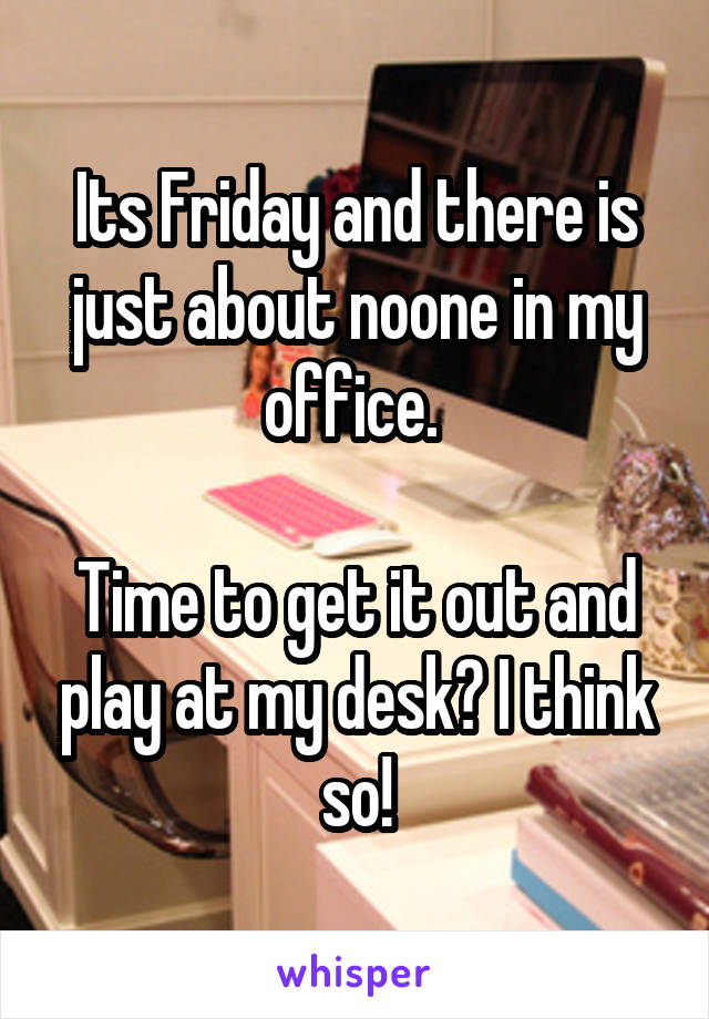 Its Friday and there is just about noone in my office.   Time to get it out and play at my desk? I think so!