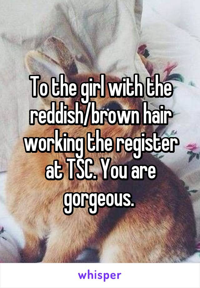 To the girl with the reddish/brown hair working the register at TSC. You are gorgeous.