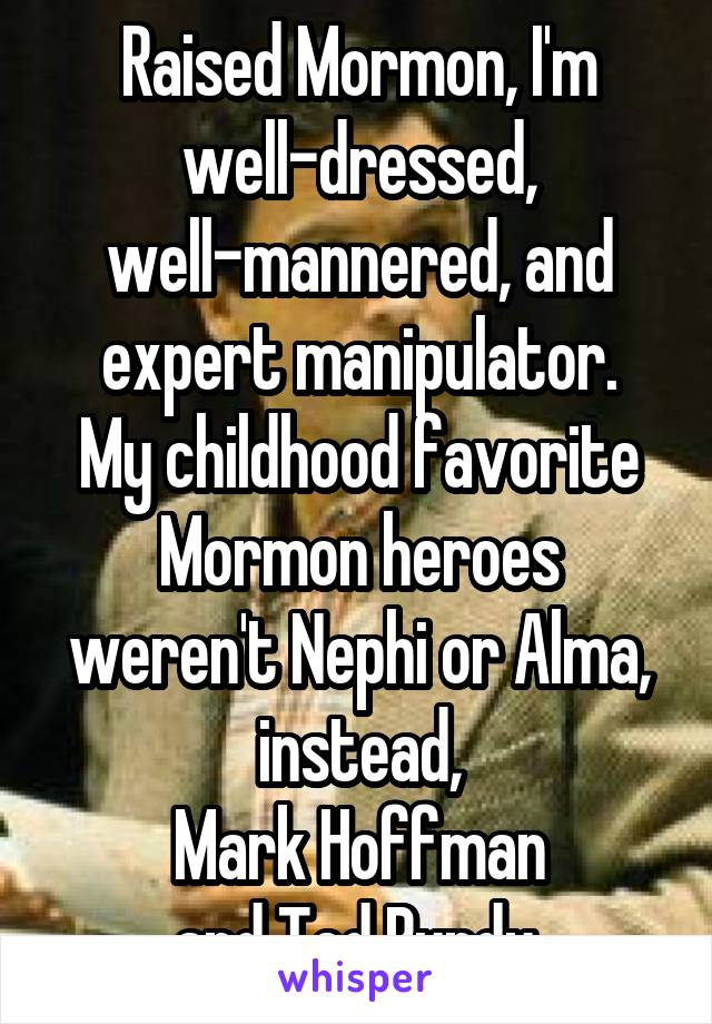 Raised Mormon, I'm well-dressed, well-mannered, and expert manipulator. My childhood favorite Mormon heroes weren't Nephi or Alma, instead, Mark Hoffman and Ted Bundy.