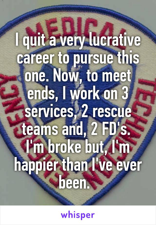 I quit a very lucrative career to pursue this one. Now, to meet ends, I work on 3 services, 2 rescue teams and, 2 FD's.  I'm broke but, I'm happier than I've ever been.