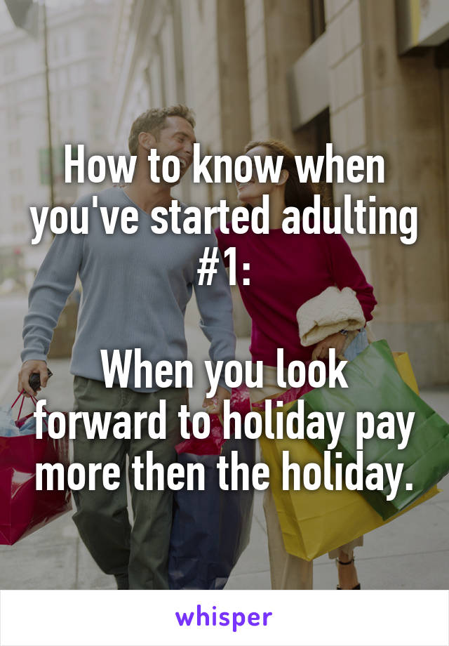 How to know when you've started adulting #1:  When you look forward to holiday pay more then the holiday.