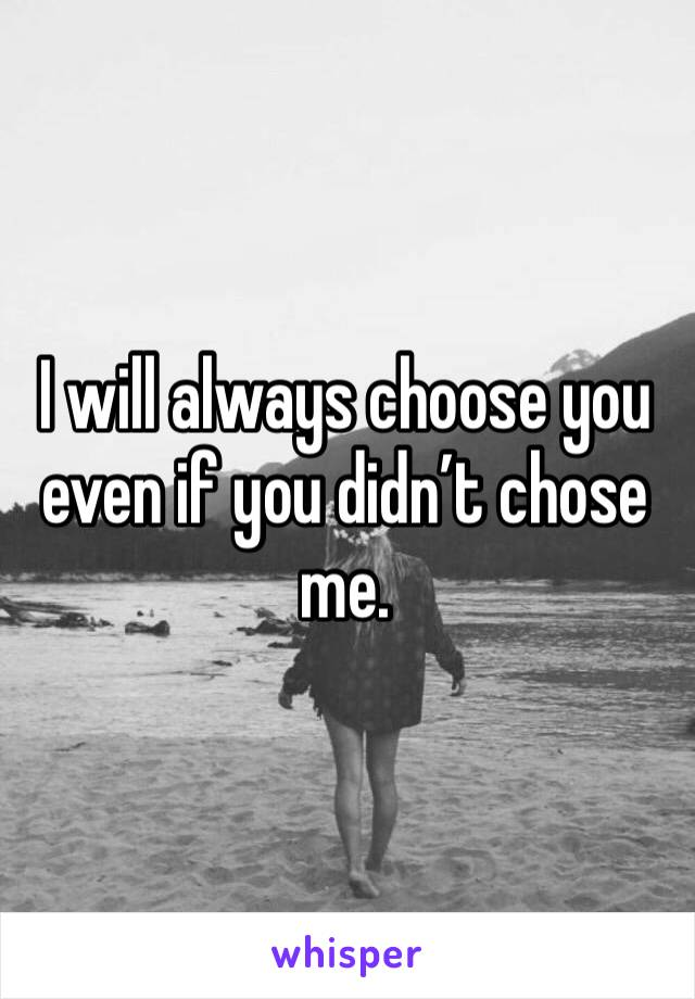 I will always choose you even if you didn't chose me.