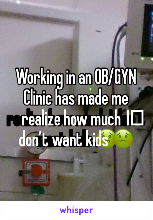 Working in an OB/GYN Clinic has made me realize how much I️ don't want kids 🤢