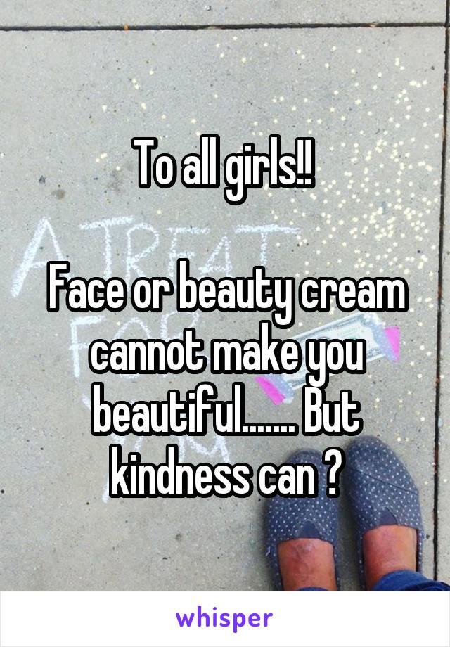 To all girls!!   Face or beauty cream cannot make you beautiful....... But kindness can 😉