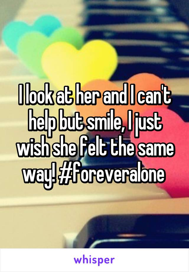 I look at her and I can't help but smile, I just wish she felt the same way! #foreveralone