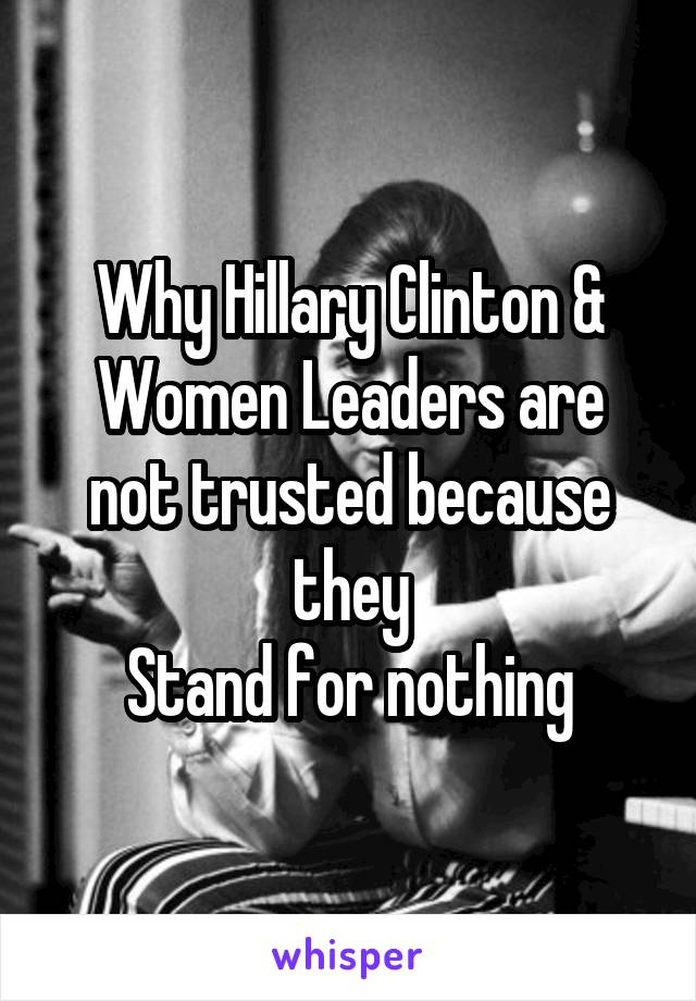 Why Hillary Clinton & Women Leaders are not trusted because they Stand for nothing