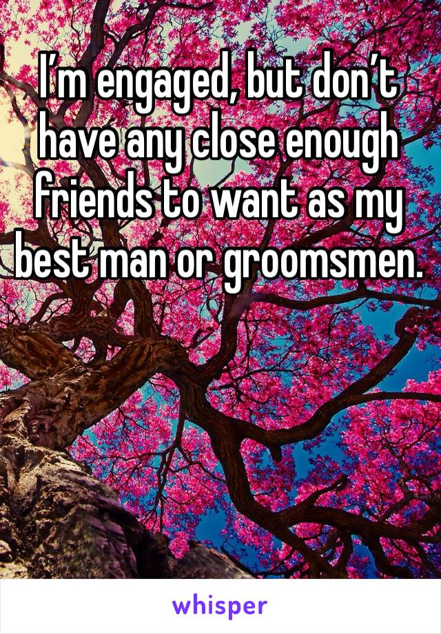 I'm engaged, but don't have any close enough friends to want as my best man or groomsmen.