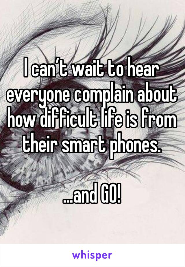 I can't wait to hear everyone complain about how difficult life is from their smart phones.  ...and GO!