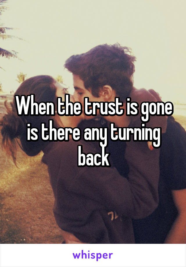 When the trust is gone is there any turning back