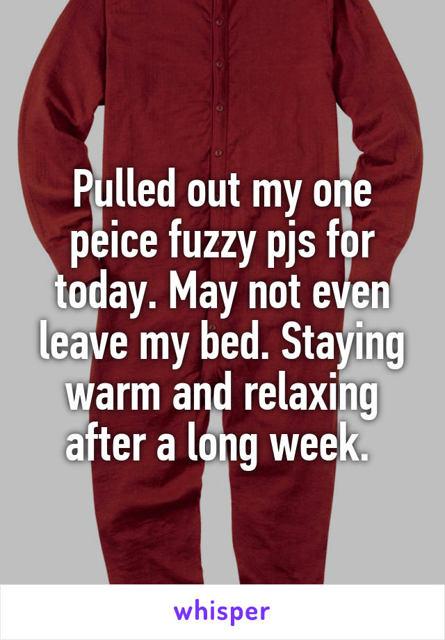 Pulled out my one peice fuzzy pjs for today. May not even leave my bed. Staying warm and relaxing after a long week.