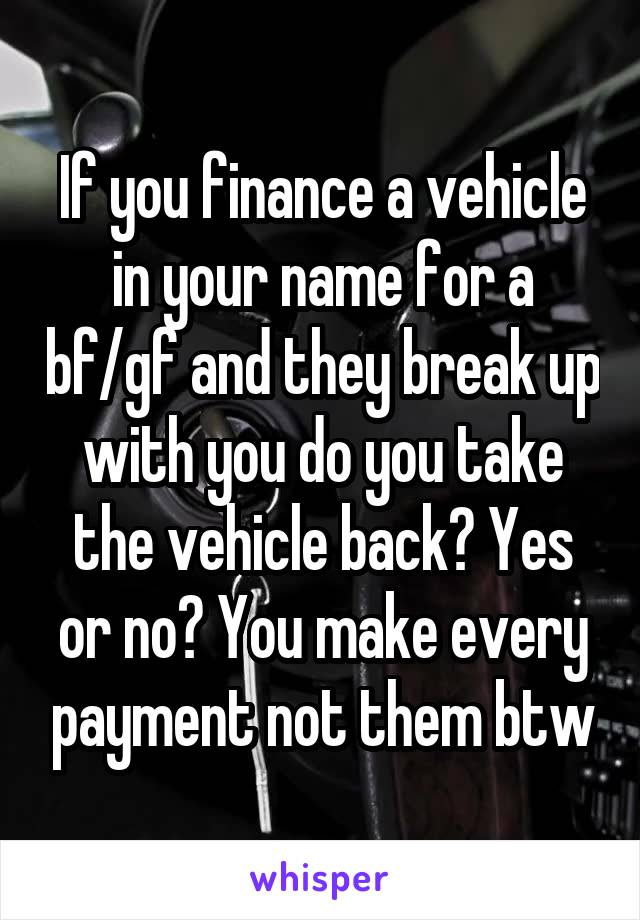 If you finance a vehicle in your name for a bf/gf and they break up with you do you take the vehicle back? Yes or no? You make every payment not them btw