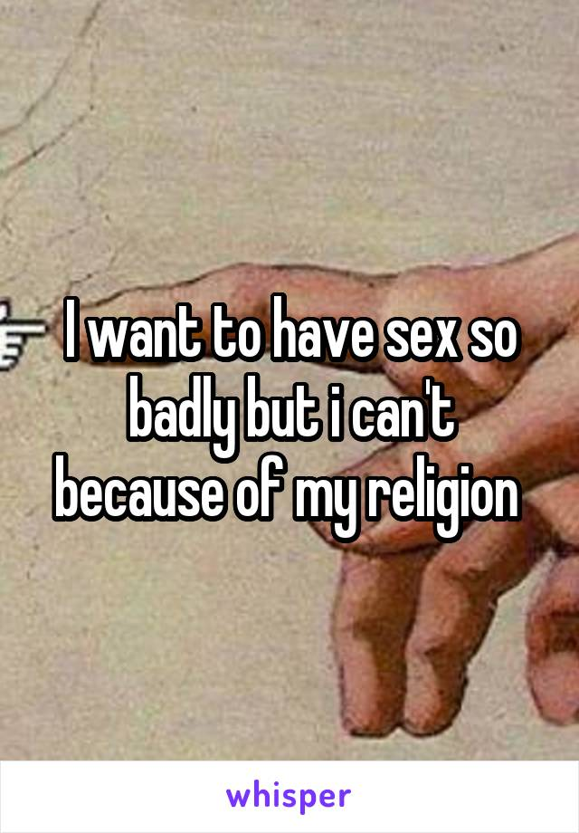 I want to have sex so badly but i can't because of my religion