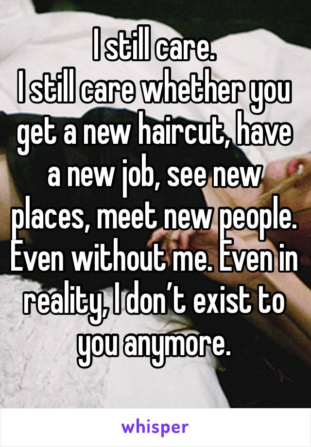 I still care.  I still care whether you get a new haircut, have a new job, see new places, meet new people. Even without me. Even in reality, I don't exist to you anymore.