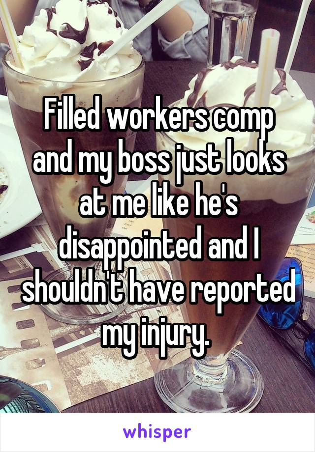 Filled workers comp and my boss just looks at me like he's disappointed and I shouldn't have reported my injury.
