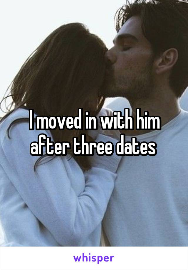 I moved in with him after three dates