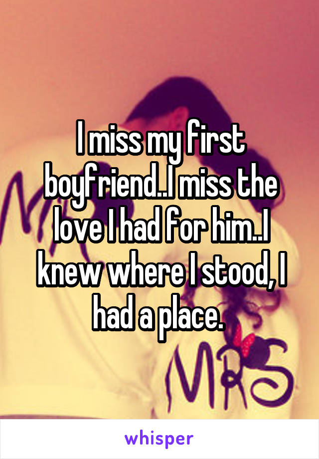I miss my first boyfriend..I miss the love I had for him..I knew where I stood, I had a place.