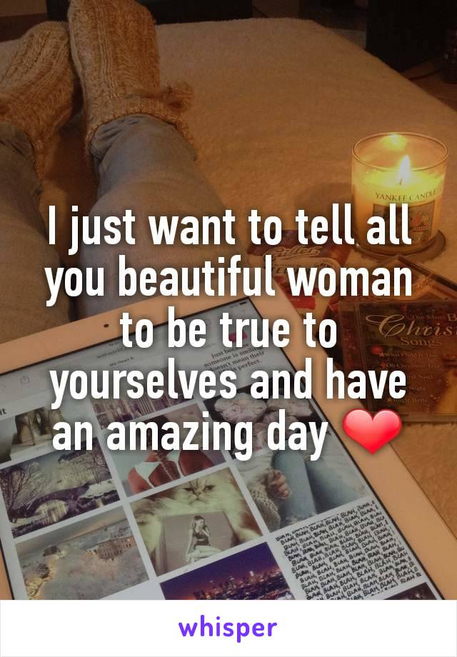 I just want to tell all you beautiful woman to be true to yourselves and have an amazing day ❤