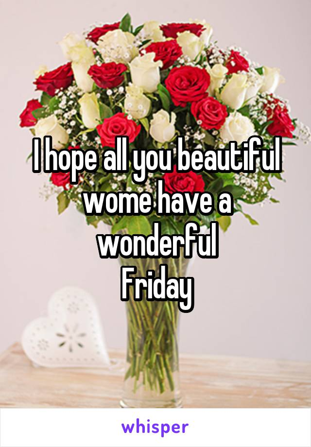 I hope all you beautiful wome have a wonderful Friday