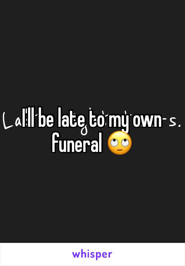 I'll be late to my own funeral 🙄