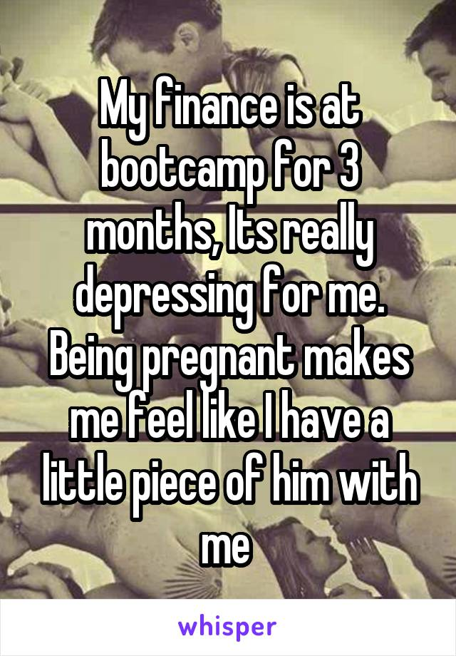 My finance is at bootcamp for 3 months, Its really depressing for me. Being pregnant makes me feel like I have a little piece of him with me