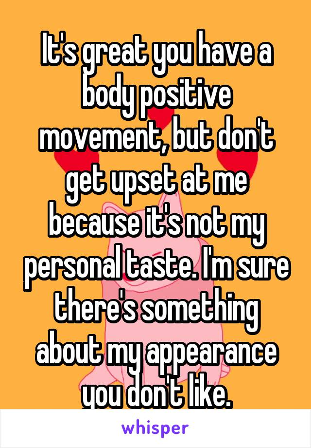 It's great you have a body positive movement, but don't get upset at me because it's not my personal taste. I'm sure there's something about my appearance you don't like.