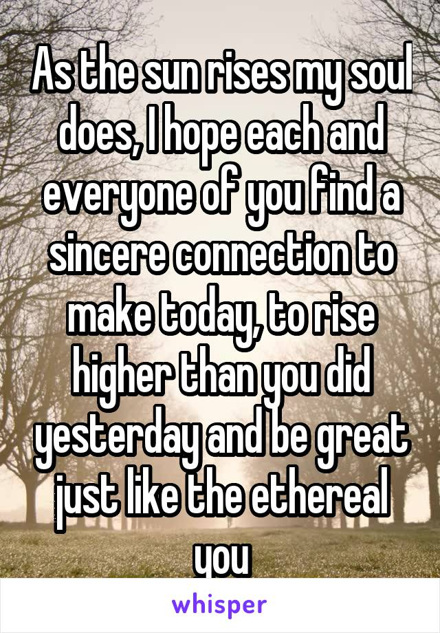 As the sun rises my soul does, I hope each and everyone of you find a sincere connection to make today, to rise higher than you did yesterday and be great just like the ethereal you