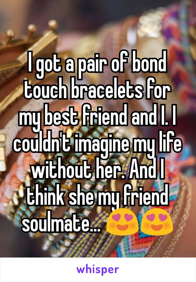 I got a pair of bond touch bracelets for my best friend and I. I couldn't imagine my life without her. And I think she my friend soulmate... 😍😍