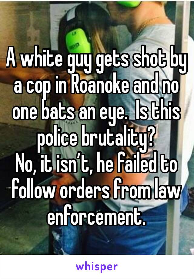 A white guy gets shot by a cop in Roanoke and no one bats an eye.  Is this police brutality?  No, it isn't, he failed to follow orders from law enforcement.