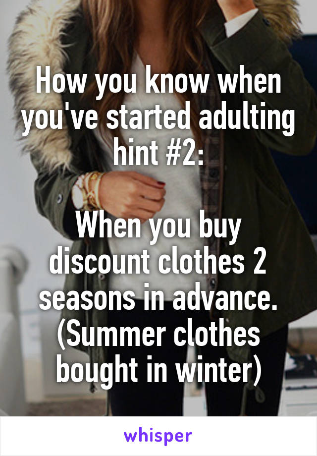How you know when you've started adulting hint #2:  When you buy discount clothes 2 seasons in advance. (Summer clothes bought in winter)