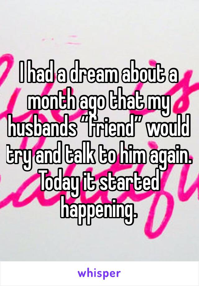 """I had a dream about a month ago that my husbands """"friend"""" would try and talk to him again. Today it started happening."""
